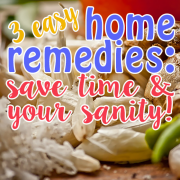 3 Easy Home Remedies – Save Time and Your Sanity 3