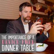 The Importance of a Device Free Dinner Table