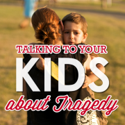Talking to Your Kids about Tragedy