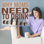 Why Moms Need to Drink Coffee