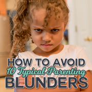 How To Avoid 10 Typical Parenting Blunders