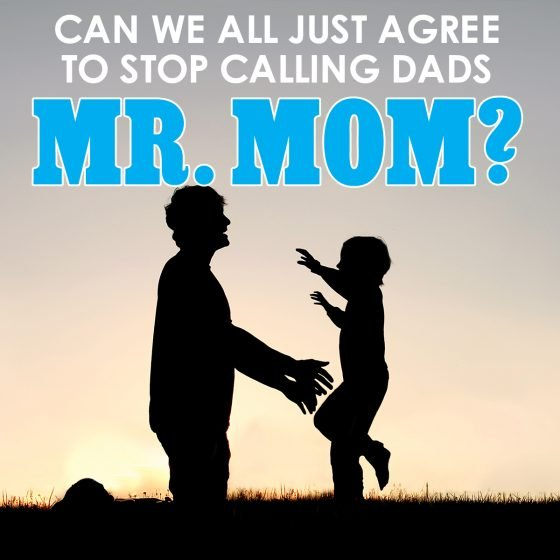 "Can we all just agree to stop calling dads ""Mr. Mom?"""
