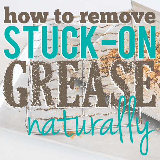 How To Remove Stuck-On Grease Naturally 1 Daily Mom Parents Portal
