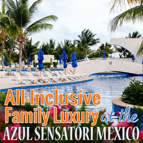 All Inclusive Family Luxury at the Azul Sensatori Mexico 30 Daily Mom Parents Portal