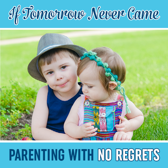 IF TOMORROW NEVER CAME: PARENTING WITH NO REGRETS 1 Daily Mom Parents Portal