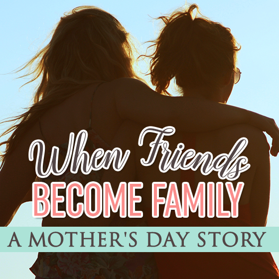 WHEN FRIENDS BECOME FAMILY: A MOTHER'S DAY STORY 5 Daily Mom Parents Portal