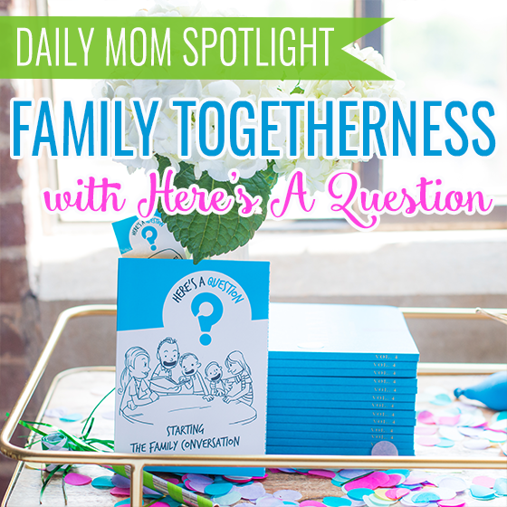 Family Togetherness with Here's A Question 1 Daily Mom Parents Portal