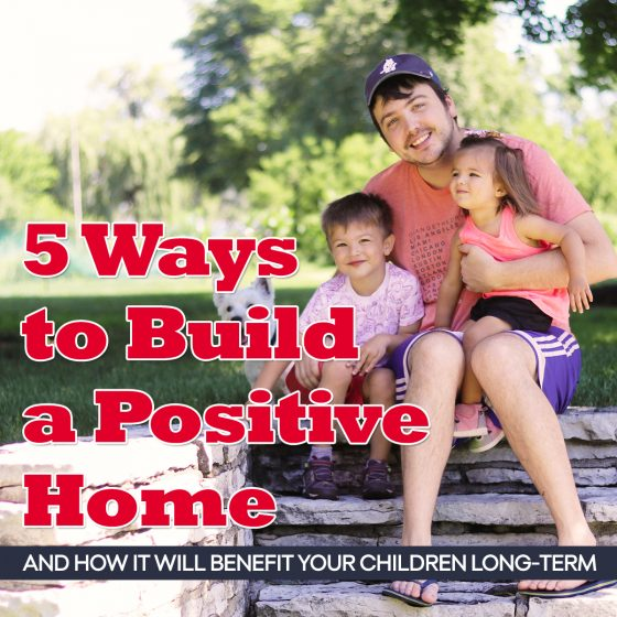 5 Ways to Build a Positive Home & How it Will Benefit Your Children Long-Term 4 Daily Mom Parents Portal