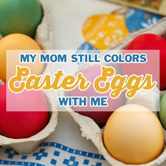 My Mom Still Colors Easter Eggs with Me 1 Daily Mom Parents Portal