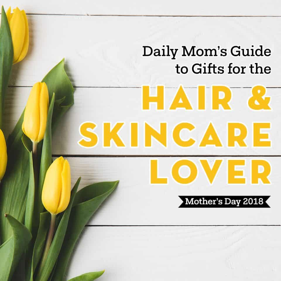 Mother's Day Gifts for the Hair and Skincare Junkie 1 Daily Mom Parents Portal